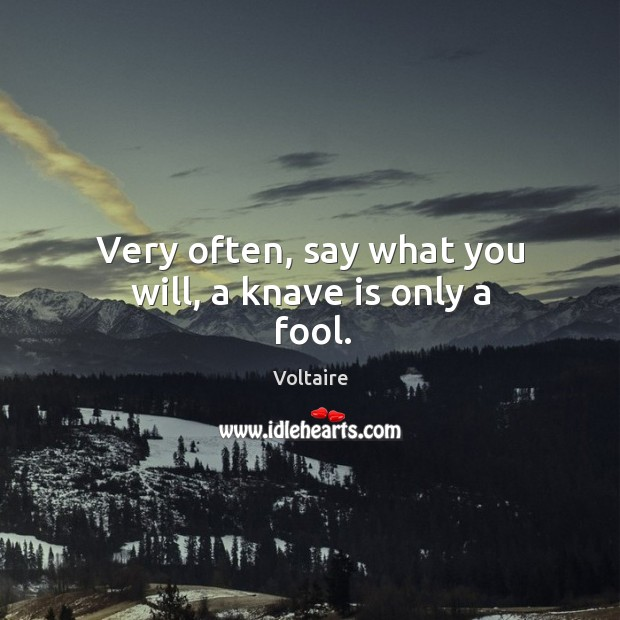 Image, Very often, say what you will, a knave is only a fool.