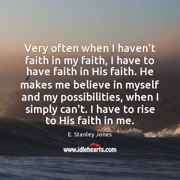 Very often when I haven't faith in my faith, I have to E. Stanley Jones Picture Quote