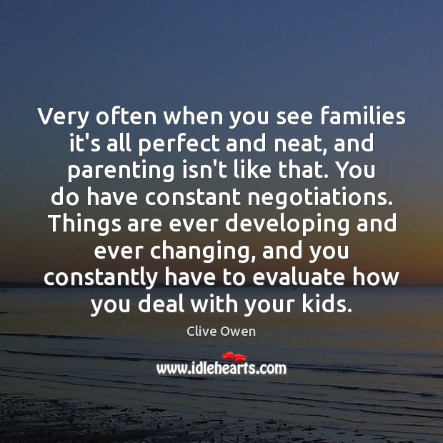 Very often when you see families it's all perfect and neat, and Clive Owen Picture Quote