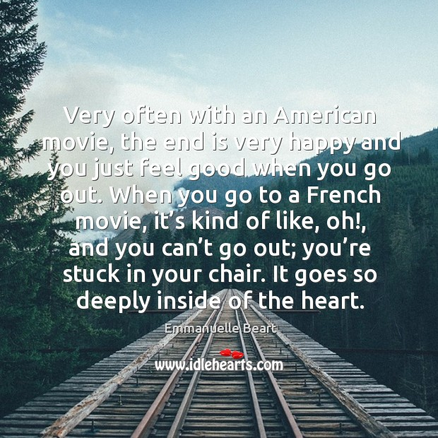 Very often with an american movie, the end is very happy and you just feel good when you go out. Emmanuelle Beart Picture Quote