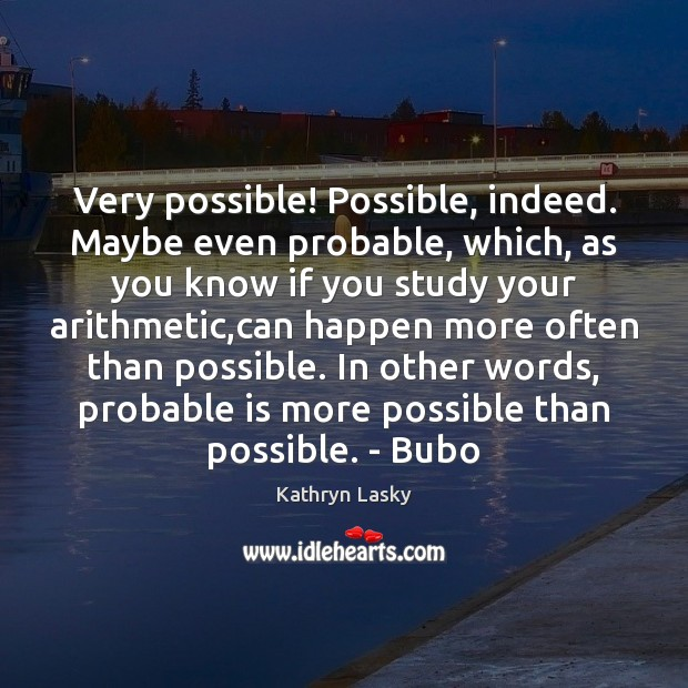 Image, Very possible! Possible, indeed. Maybe even probable, which, as you know if