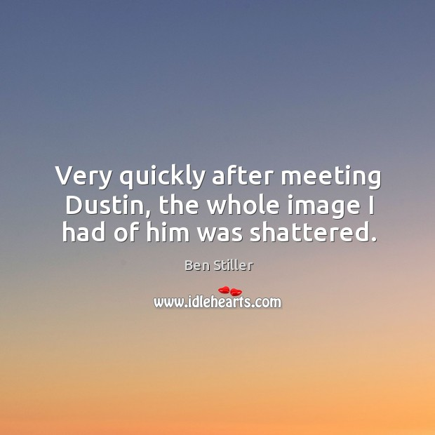 Very quickly after meeting dustin, the whole image I had of him was shattered. Image