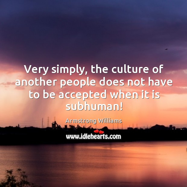 Very simply, the culture of another people does not have to be accepted when it is subhuman! Image