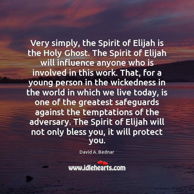 Very simply, the Spirit of Elijah is the Holy Ghost. The Spirit David A. Bednar Picture Quote