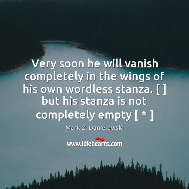Very soon he will vanish completely in the wings of his own Mark Z. Danielewski Picture Quote