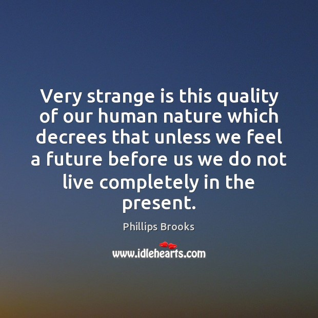 Very strange is this quality of our human nature which decrees that Phillips Brooks Picture Quote