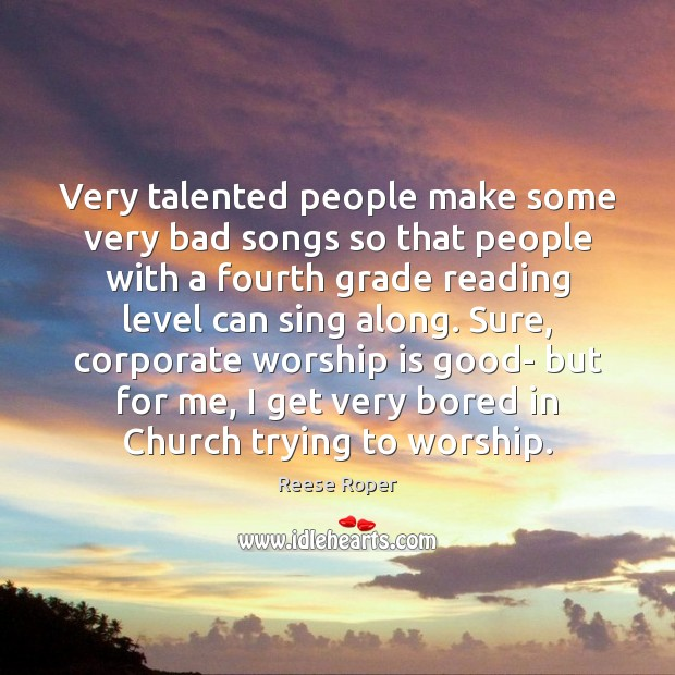 Very talented people make some very bad songs so that people with Worship Quotes Image