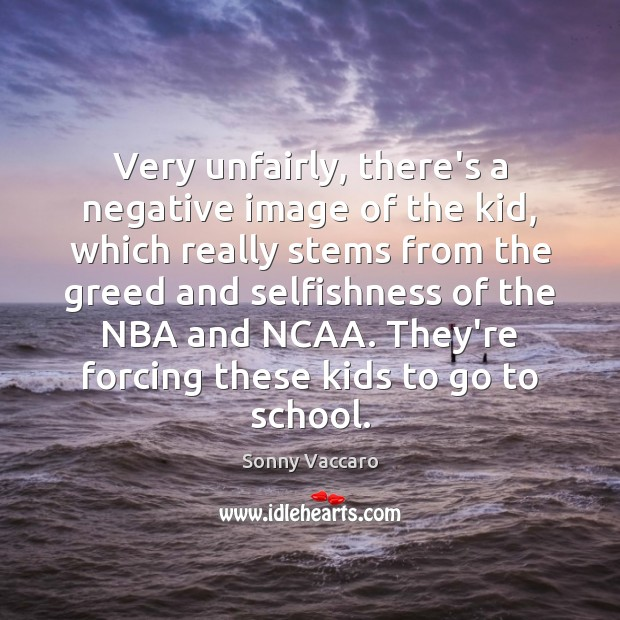 Very unfairly, there's a negative image of the kid, which really stems Image