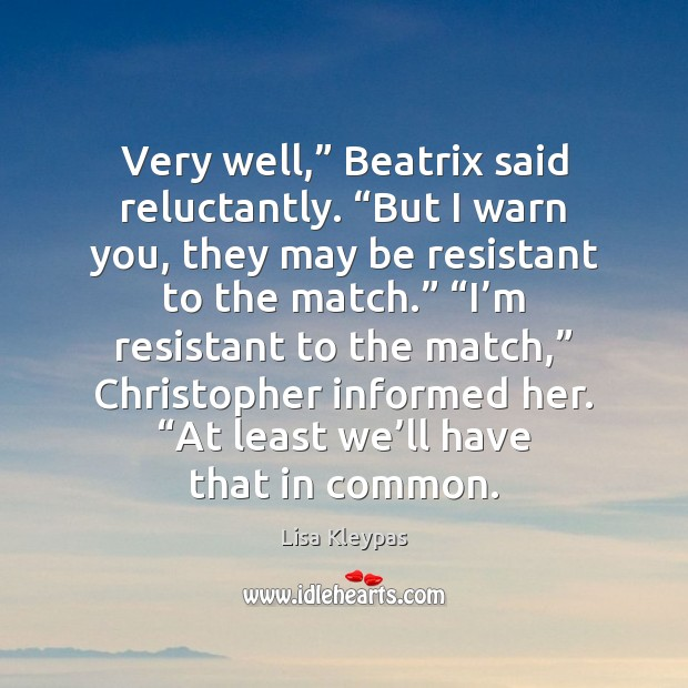"""Very well,"""" Beatrix said reluctantly. """"But I warn you, they may be Lisa Kleypas Picture Quote"""