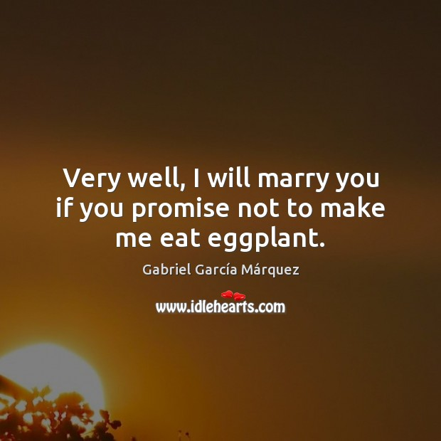 Very well, I will marry you if you promise not to make me eat eggplant. Gabriel García Márquez Picture Quote