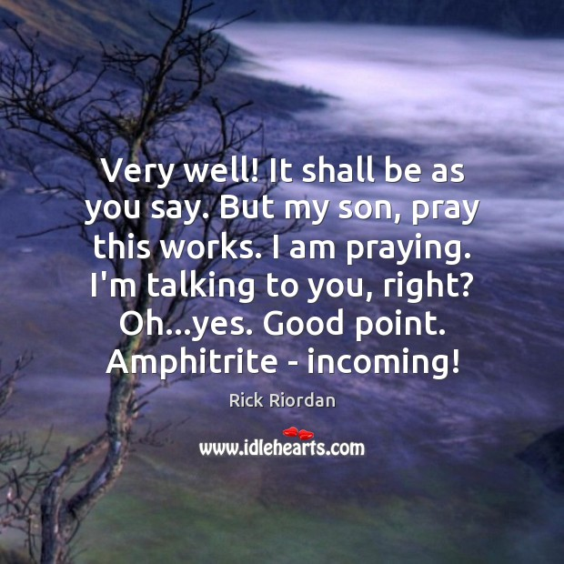 Very well! It shall be as you say. But my son, pray Rick Riordan Picture Quote