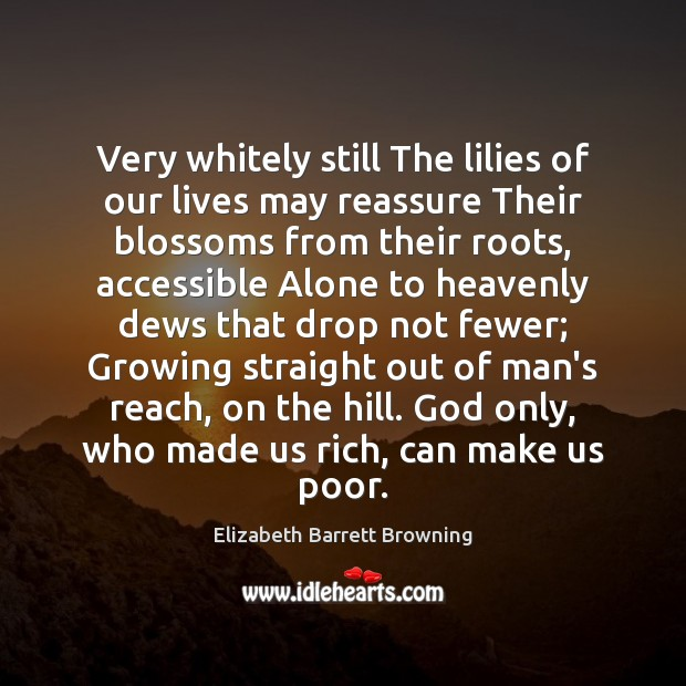 Very whitely still The lilies of our lives may reassure Their blossoms Elizabeth Barrett Browning Picture Quote