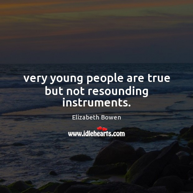 Very young people are true but not resounding instruments. Image