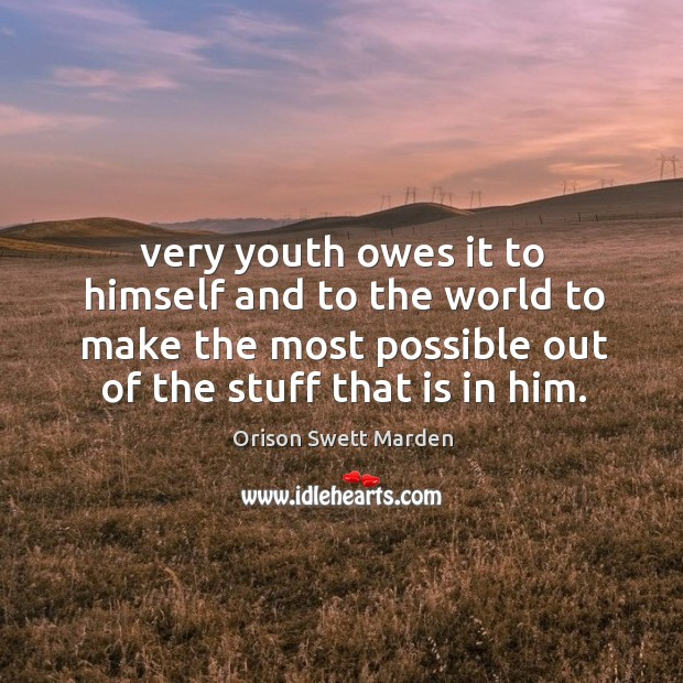 Very youth owes it to himself and to the world to make the most possible out of the stuff that is in him. Image