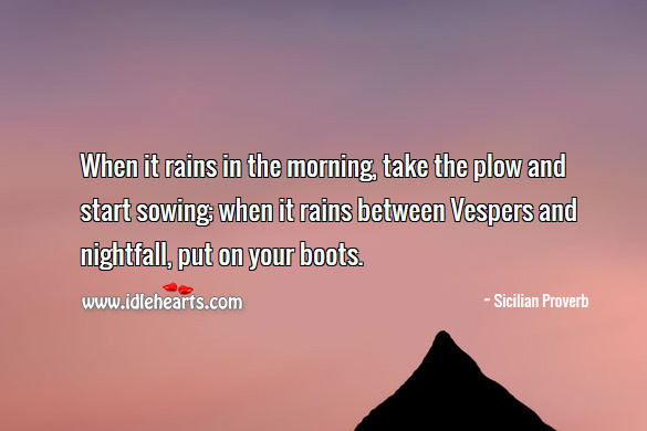 When it rains in the morning, take the plow and start sowing; when it rains between vespers and nightfall, put on your boots. Sicilian Proverbs Image