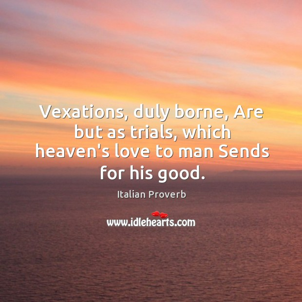 Image, Vexations, duly borne, are but as trials, which heaven's love to man sends for his good.