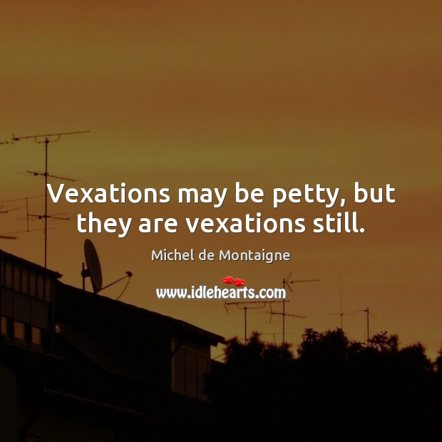 Image, Vexations may be petty, but they are vexations still.