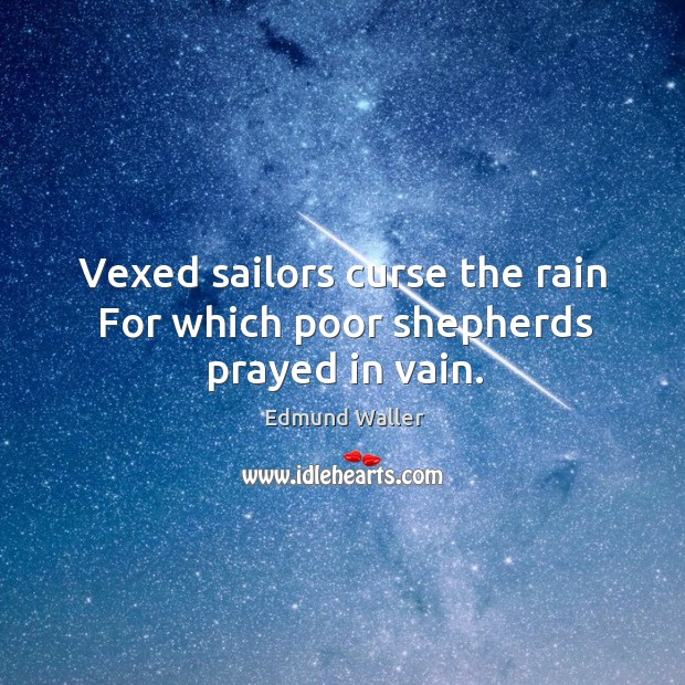 Vexed sailors curse the rain for which poor shepherds prayed in vain. Image