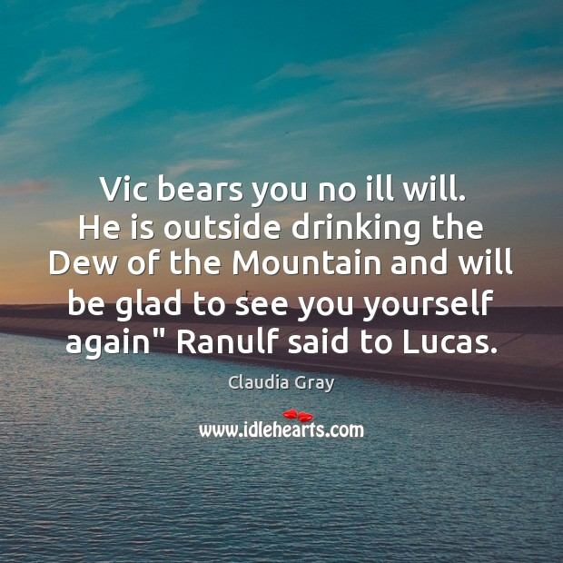 Vic bears you no ill will. He is outside drinking the Dew Image