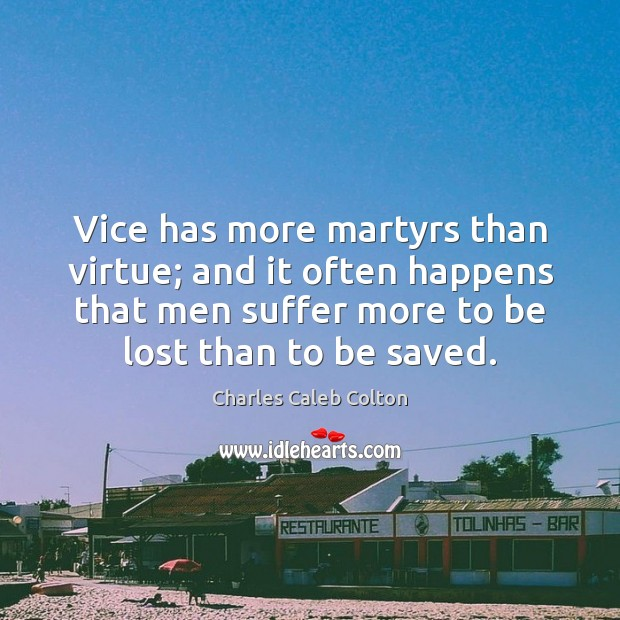 Vice has more martyrs than virtue; and it often happens that men Image