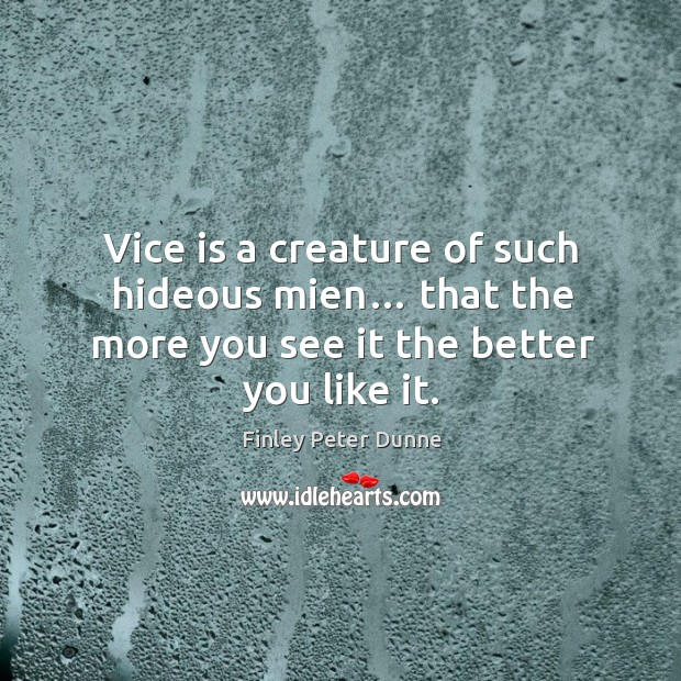 Vice is a creature of such hideous mien… that the more you see it the better you like it. Image