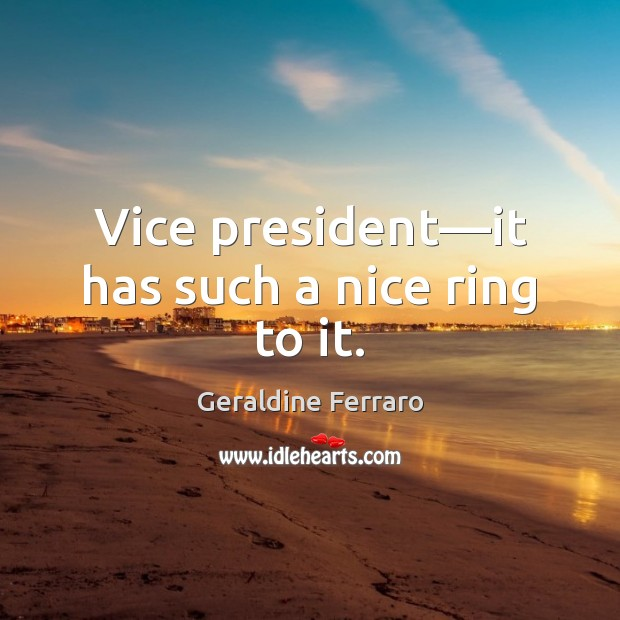 Vice president—it has such a nice ring to it. Geraldine Ferraro Picture Quote