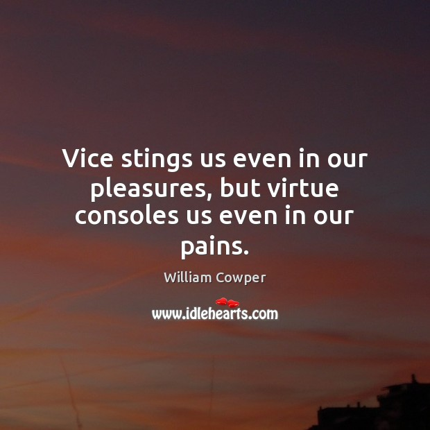 Vice stings us even in our pleasures, but virtue consoles us even in our pains. William Cowper Picture Quote