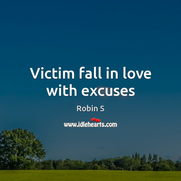Victim fall in love with excuses Robin S Picture Quote