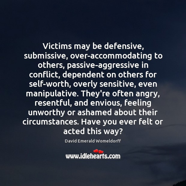 Victims may be defensive, submissive, over-accommodating to others, passive-aggressive in conflict, dependent David Emerald Womeldorff Picture Quote