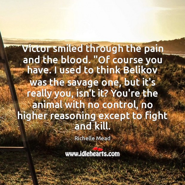 "Image, Victor smiled through the pain and the blood. ""Of course you have."