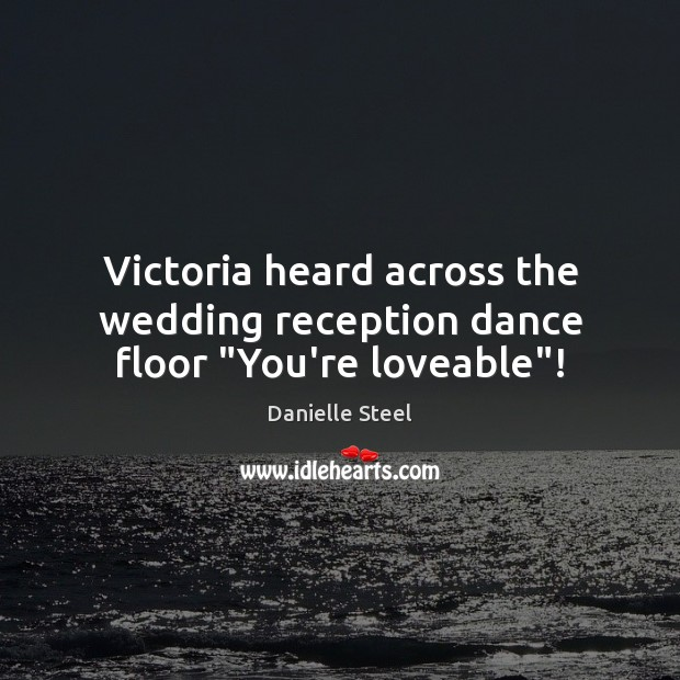"""Victoria heard across the wedding reception dance floor """"You're loveable""""! Danielle Steel Picture Quote"""