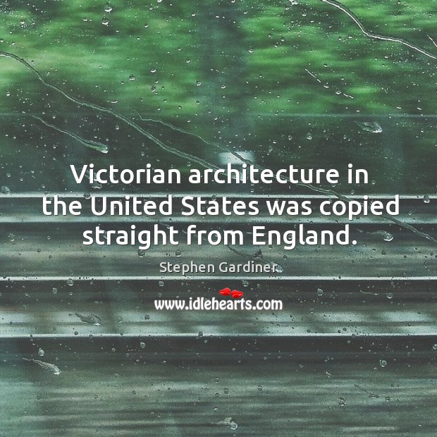 Victorian architecture in the united states was copied straight from england. Stephen Gardiner Picture Quote