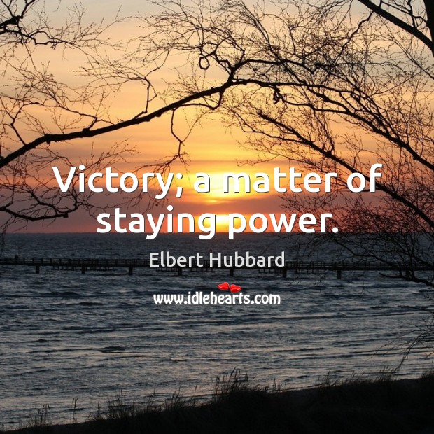 Victory; a matter of staying power. Elbert Hubbard Picture Quote
