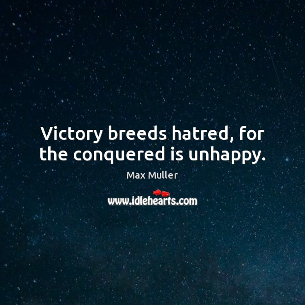 Victory breeds hatred, for the conquered is unhappy. Max Muller Picture Quote