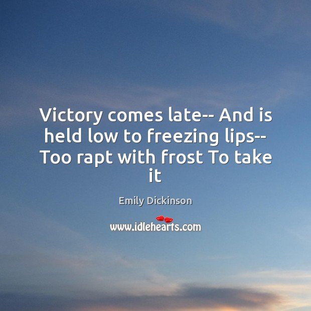 Victory comes late– And is held low to freezing lips– Too rapt with frost To take it Image
