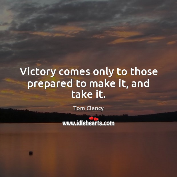 Victory comes only to those prepared to make it, and take it. Tom Clancy Picture Quote