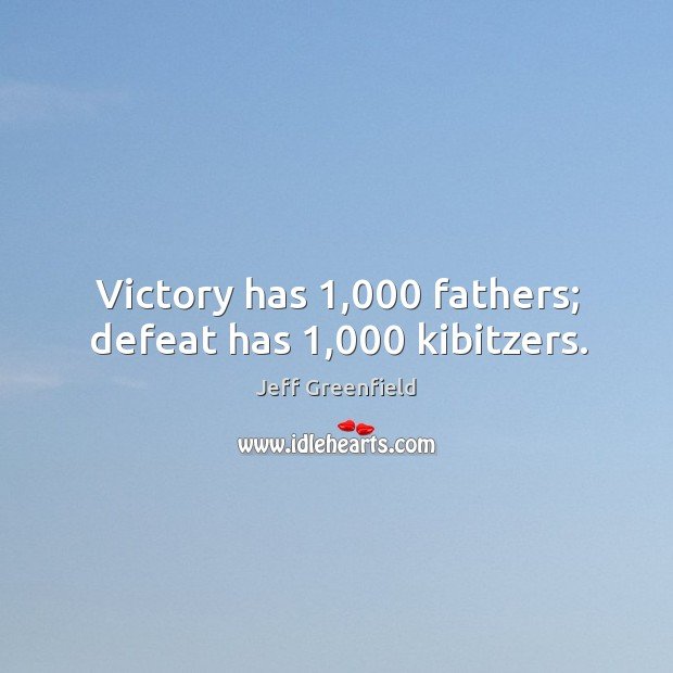 Image, Victory has 1,000 fathers; defeat has 1,000 kibitzers.