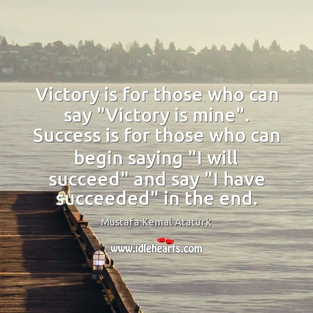 """Victory is for those who can say """"Victory is mine"""". Success is Mustafa Kemal Ataturk Picture Quote"""
