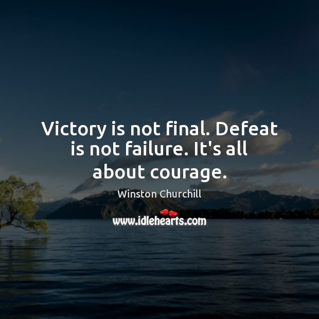 Victory is not final. Defeat is not failure. It's all about courage. Defeat Quotes Image