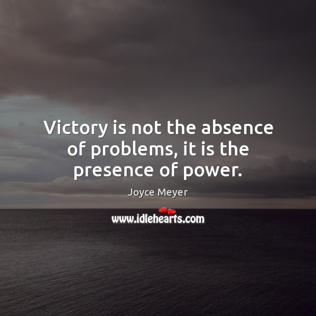 Victory is not the absence of problems, it is the presence of power. Joyce Meyer Picture Quote