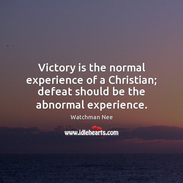 Image, Victory is the normal experience of a Christian; defeat should be the abnormal experience.
