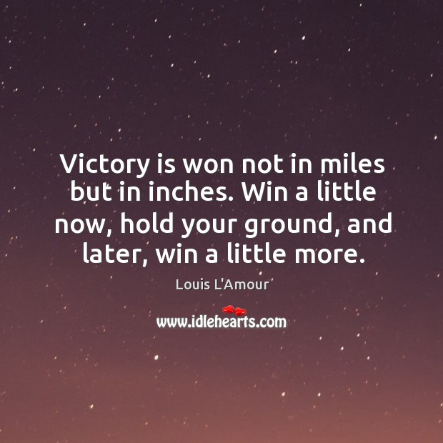 Victory is won not in miles but in inches. Win a little now, hold your ground, and later, win a little more. Louis L'Amour Picture Quote