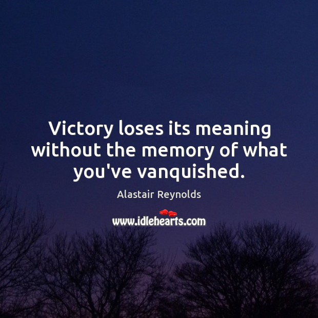 Image, Victory loses its meaning without the memory of what you've vanquished.