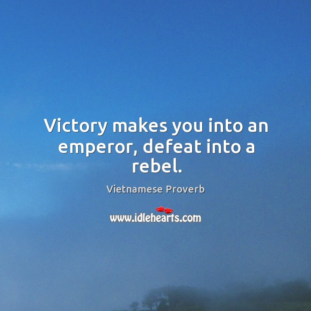 Victory makes you into an emperor, defeat into a rebel. Vietnamese Proverbs Image