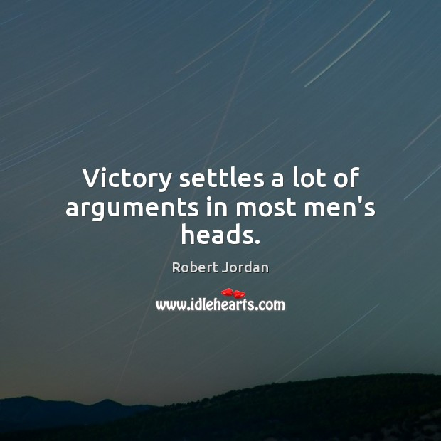 Victory settles a lot of arguments in most men's heads. Robert Jordan Picture Quote