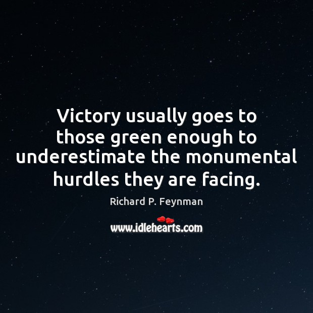Victory usually goes to those green enough to underestimate the monumental hurdles Underestimate Quotes Image