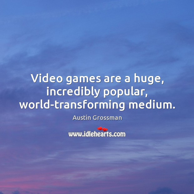 Video games are a huge, incredibly popular, world-transforming medium. Image