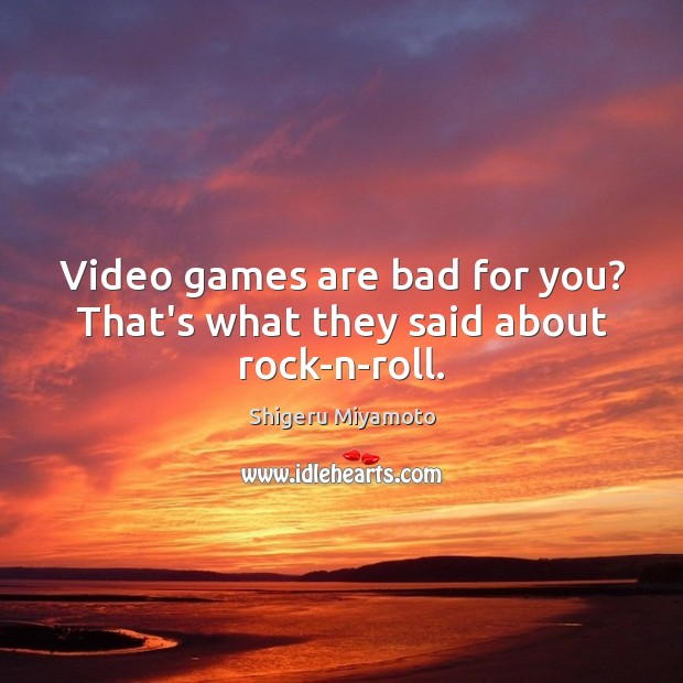 Image, Video games are bad for you? That's what they said about rock-n-roll.