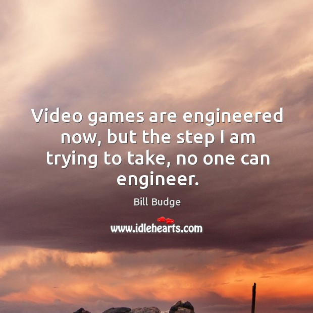 Video games are engineered now, but the step I am trying to take, no one can engineer. Image