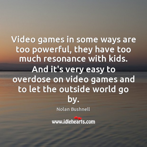 Video games in some ways are too powerful, they have too much Nolan Bushnell Picture Quote